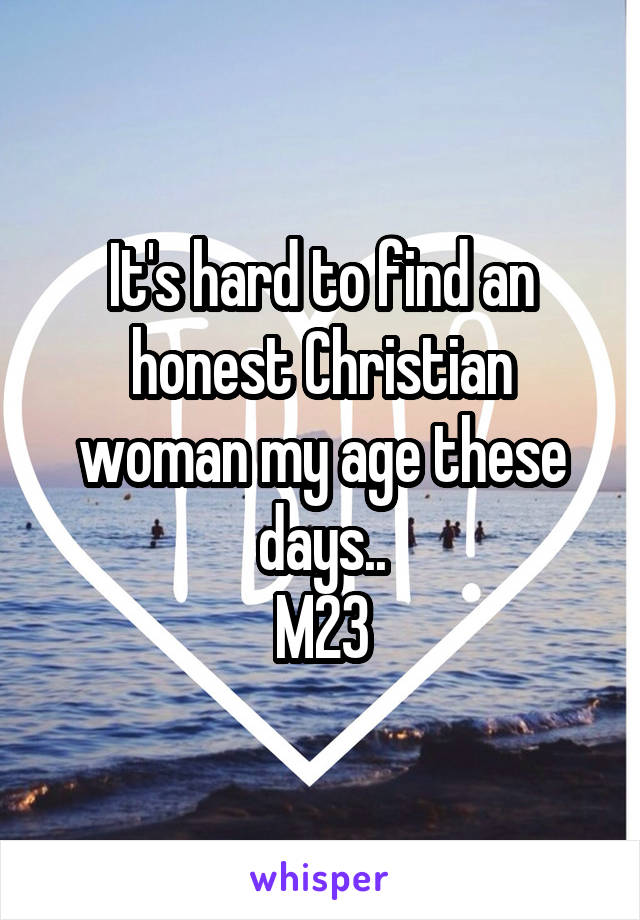 It's hard to find an honest Christian woman my age these days.. M23