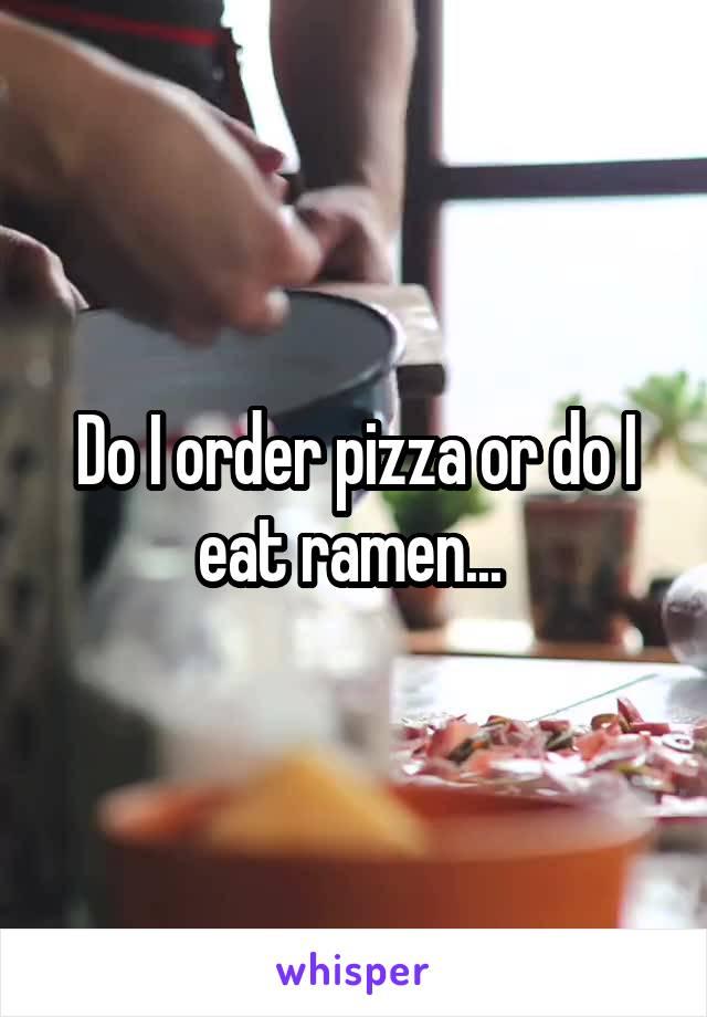 Do I order pizza or do I eat ramen...