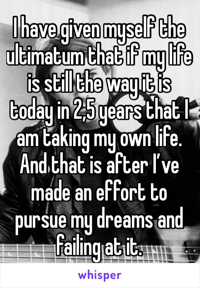 I have given myself the ultimatum that if my life is still the way it is today in 2,5 years that I am taking my own life. And that is after I've made an effort to pursue my dreams and failing at it.