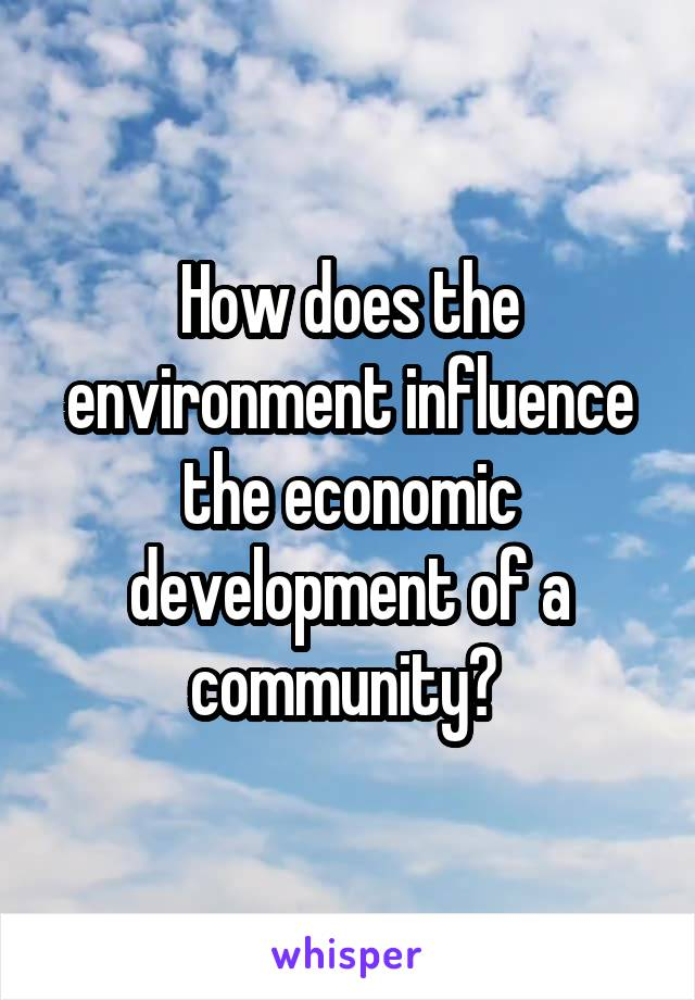 How does the environment influence the economic development of a community?