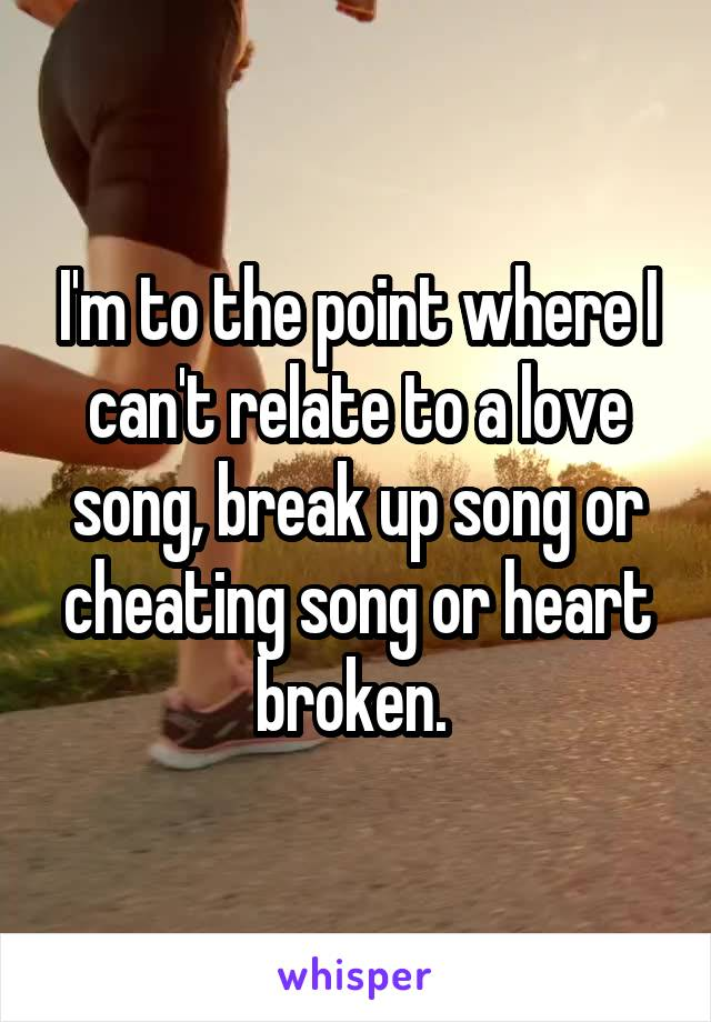 I'm to the point where I can't relate to a love song, break up song or cheating song or heart broken.