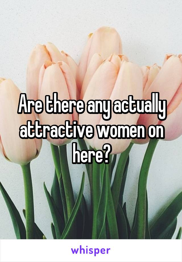 Are there any actually attractive women on here?