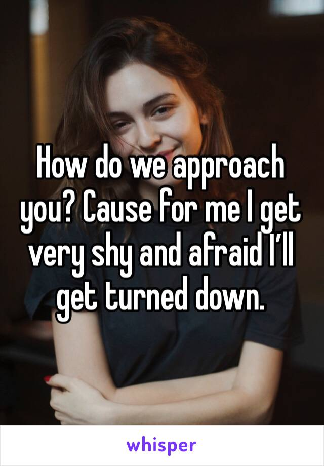 How do we approach you? Cause for me I get very shy and afraid I'll get turned down.