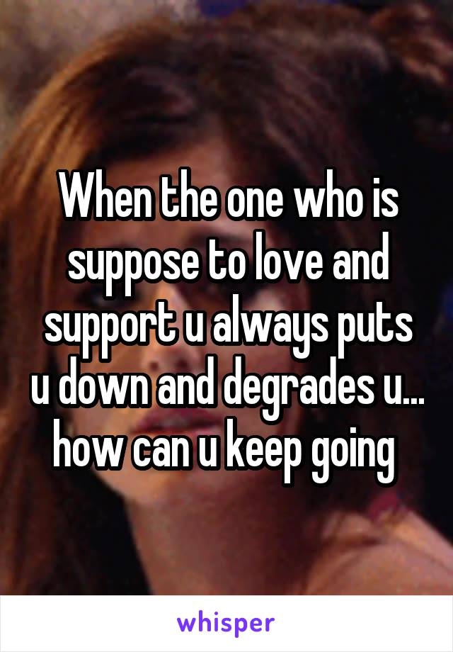 When the one who is suppose to love and support u always puts u down and degrades u... how can u keep going