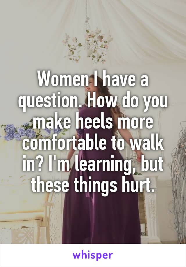 Women I have a question. How do you make heels more comfortable to walk in? I'm learning, but these things hurt.