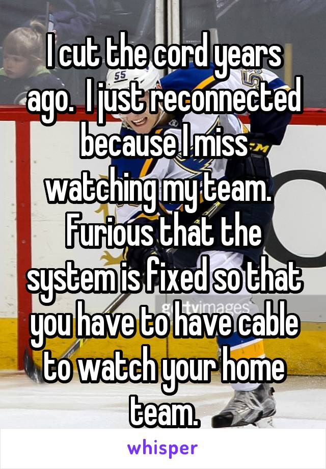 I cut the cord years ago.  I just reconnected because I miss watching my team.   Furious that the system is fixed so that you have to have cable to watch your home team.