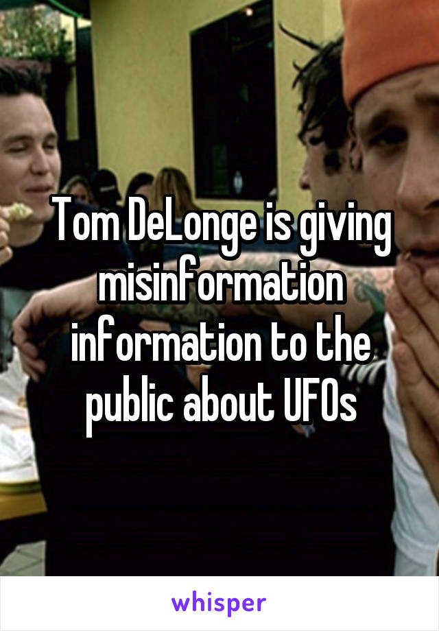Tom DeLonge is giving misinformation information to the public about UFOs