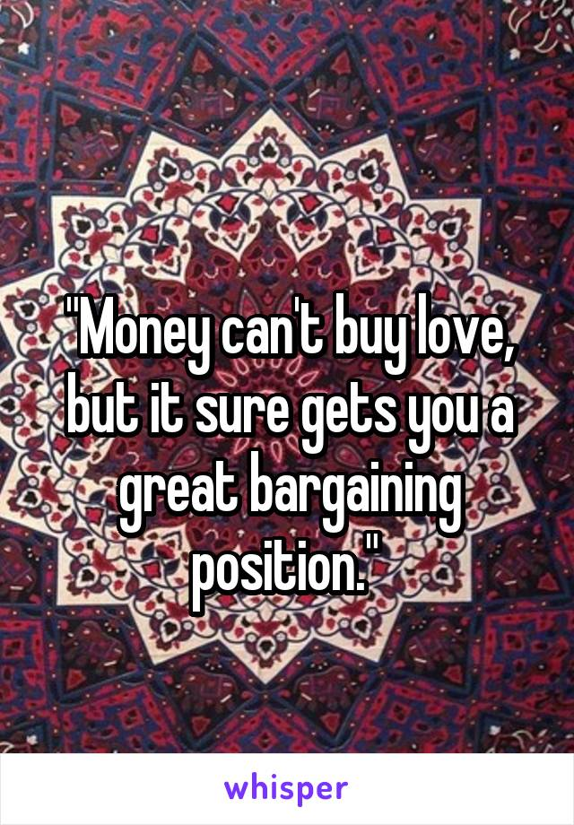 """""""Money can't buy love, but it sure gets you a great bargaining position."""""""