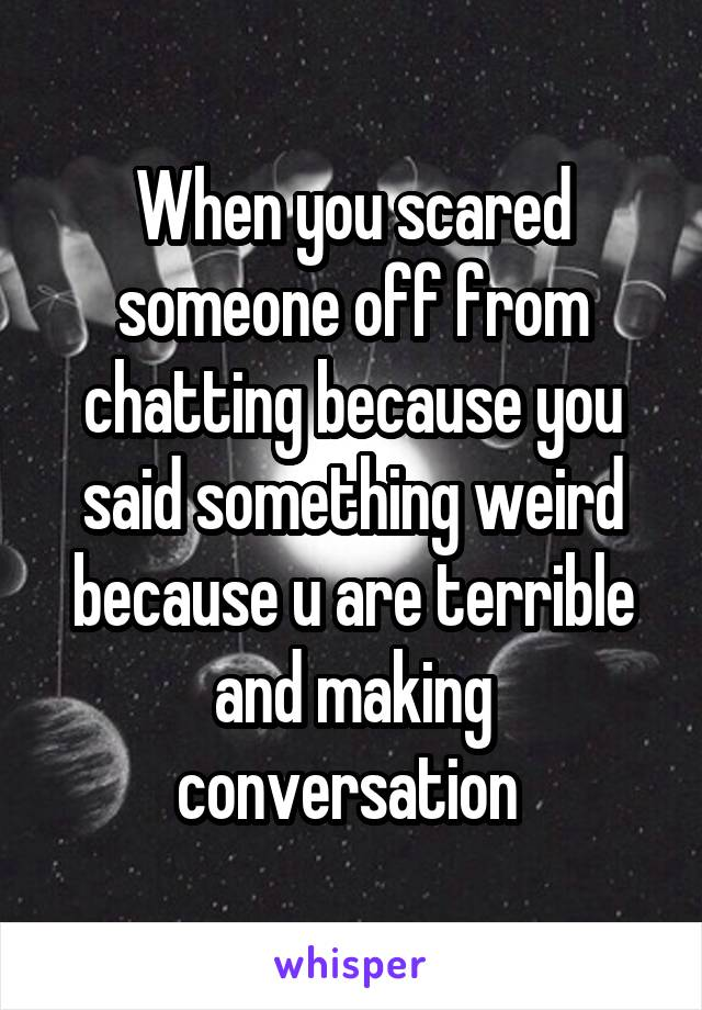 When you scared someone off from chatting because you said something weird because u are terrible and making conversation
