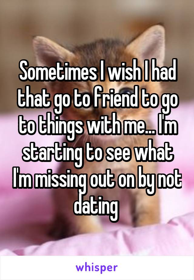 Sometimes I wish I had that go to friend to go to things with me... I'm starting to see what I'm missing out on by not dating