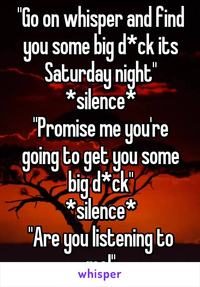 """""""Go on whisper and find you some big d*ck its Saturday night"""" *silence* """"Promise me you're going to get you some big d*ck"""" *silence* """"Are you listening to me!"""""""