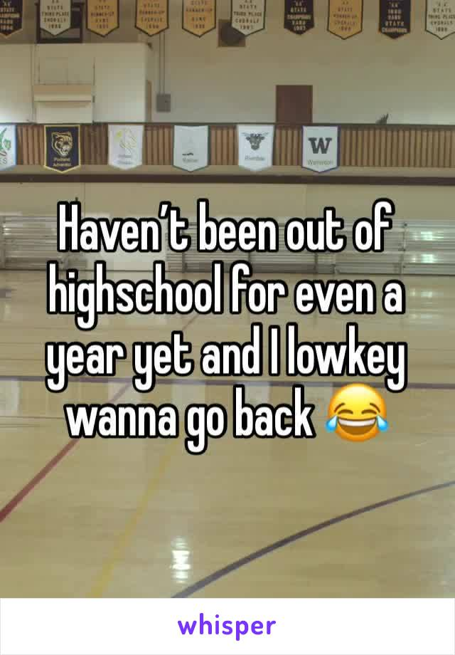 Haven't been out of highschool for even a year yet and I lowkey wanna go back 😂