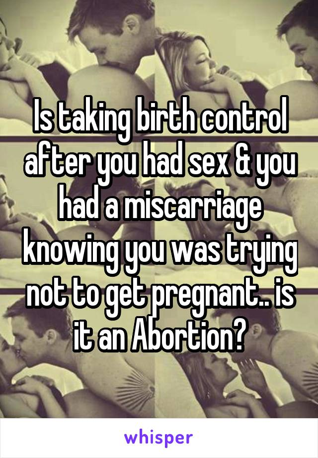 Is taking birth control after you had sex & you had a miscarriage knowing you was trying not to get pregnant.. is it an Abortion?