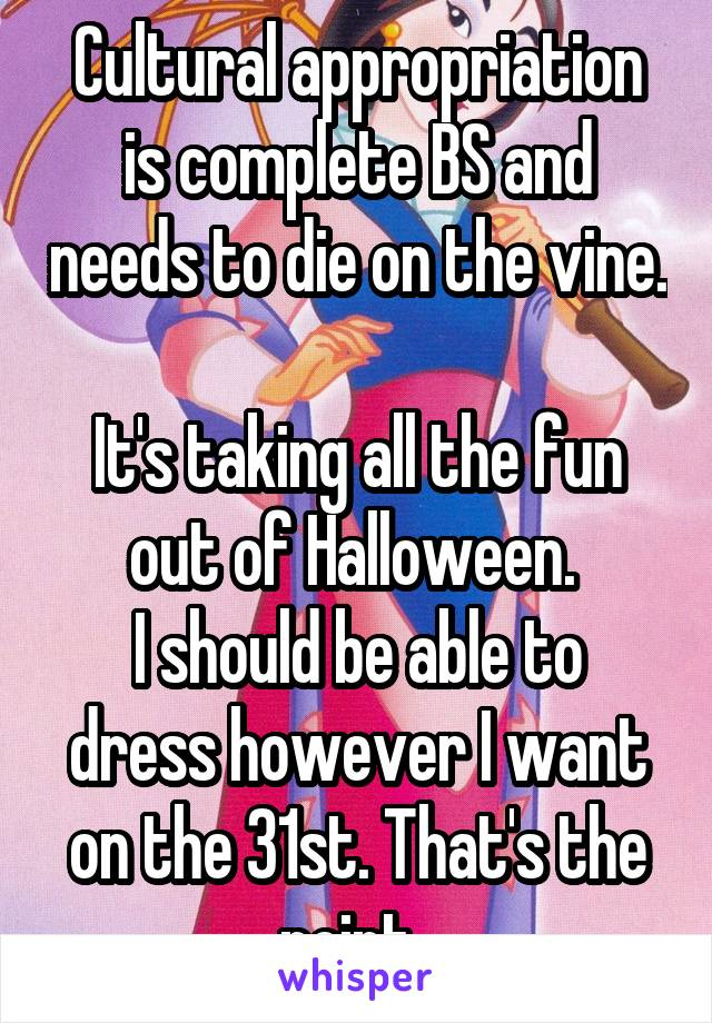 Cultural appropriation is complete BS and needs to die on the vine.  It's taking all the fun out of Halloween.  I should be able to dress however I want on the 31st. That's the point.