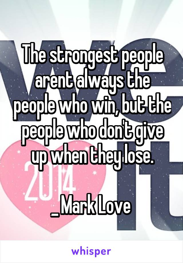 The strongest people arent always the people who win, but the people who don't give up when they lose.  _ Mark Love