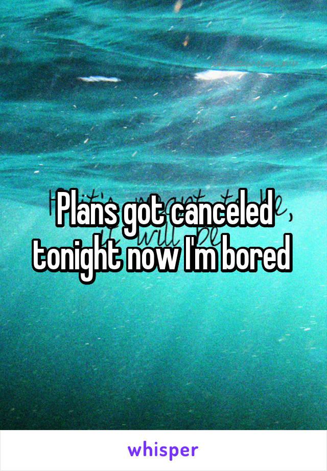 Plans got canceled tonight now I'm bored