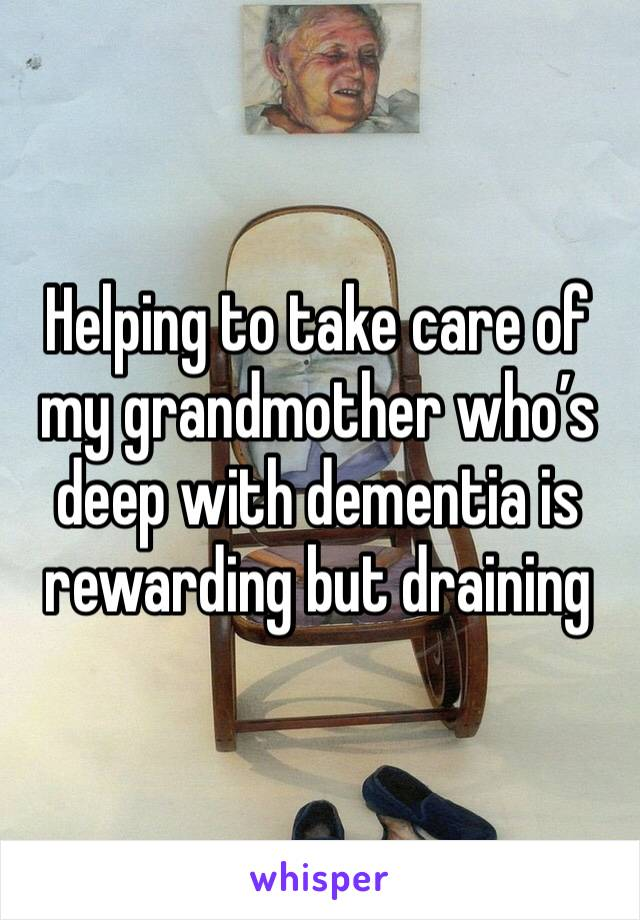 Helping to take care of my grandmother who's deep with dementia is rewarding but draining