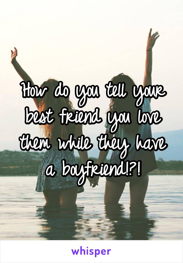 How do you tell your best friend you love them while they have a boyfriend!?!