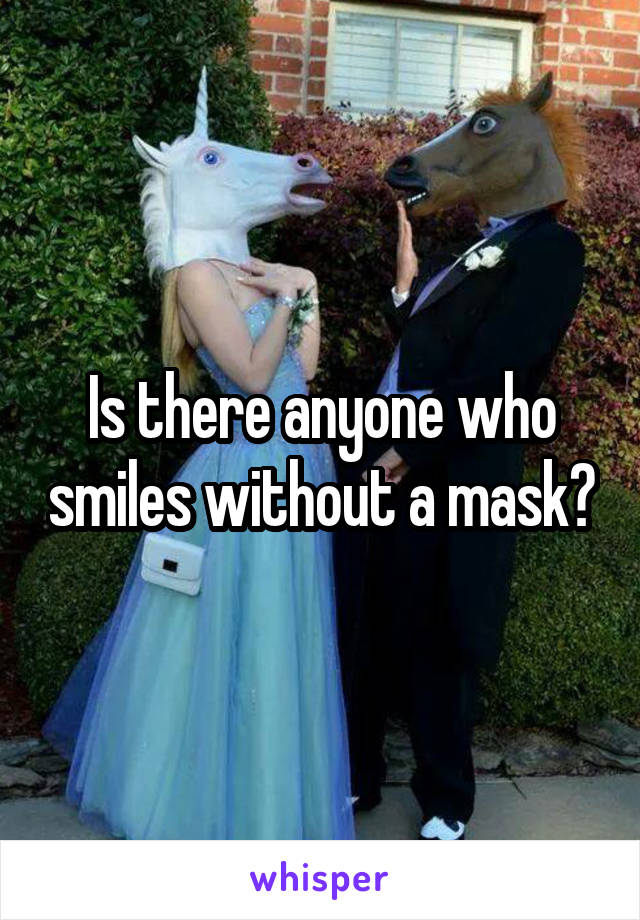 Is there anyone who smiles without a mask?