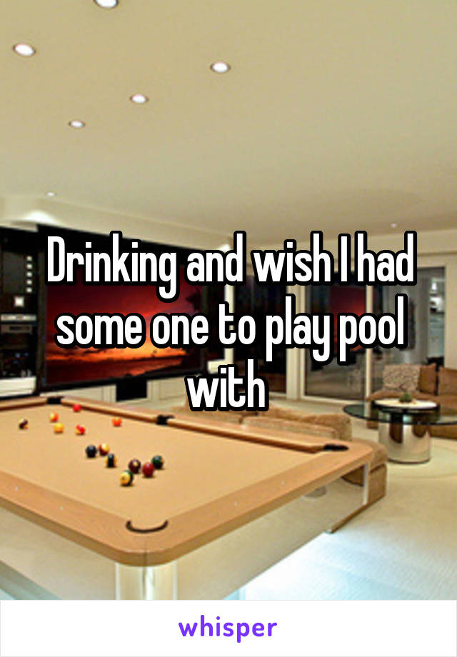 Drinking and wish I had some one to play pool with