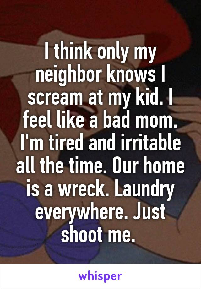 I think only my neighbor knows I scream at my kid. I feel like a bad mom. I'm tired and irritable all the time. Our home is a wreck. Laundry everywhere. Just shoot me.