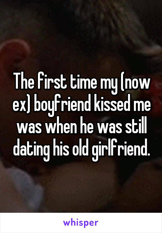 The first time my (now ex) boyfriend kissed me was when he was still dating his old girlfriend.