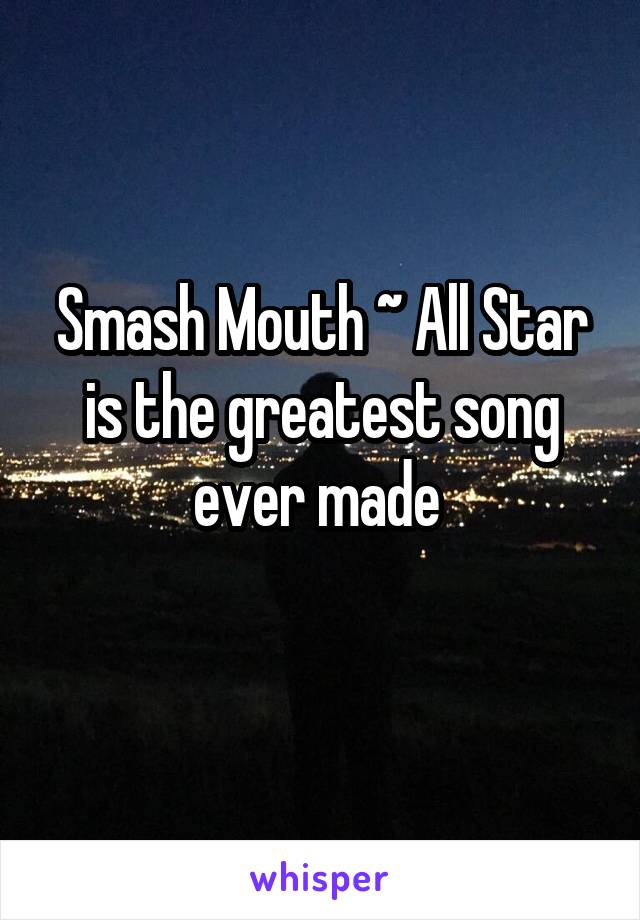 Smash Mouth ~ All Star is the greatest song ever made