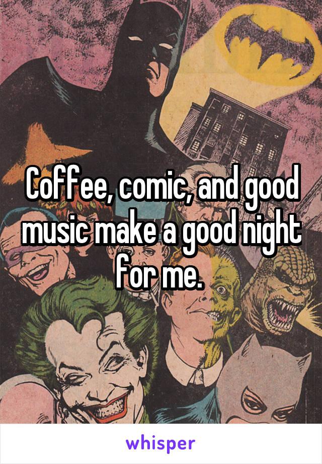 Coffee, comic, and good music make a good night for me.
