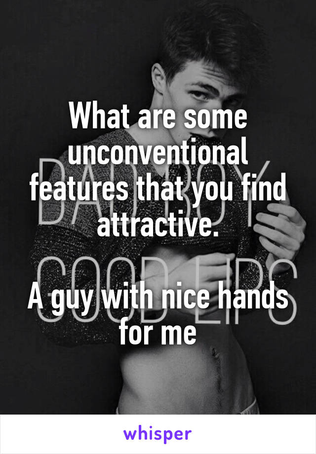 What are some unconventional features that you find attractive.  A guy with nice hands for me