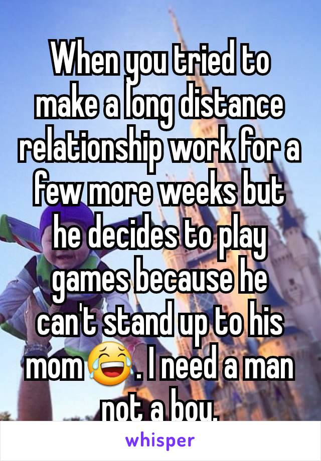 When you tried to make a long distance relationship work for a few more weeks but he decides to play games because he can't stand up to his mom😂. I need a man not a boy.