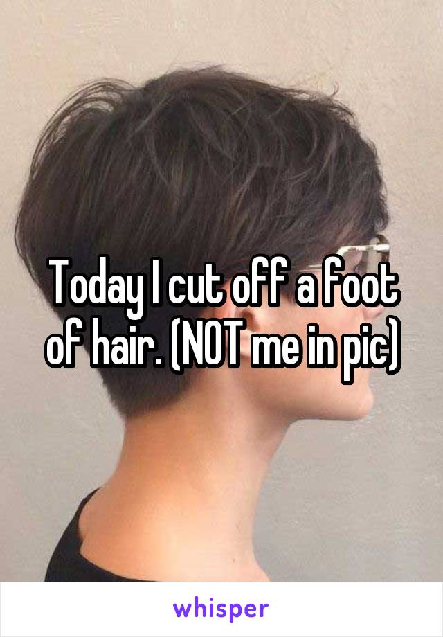 Today I cut off a foot of hair. (NOT me in pic)