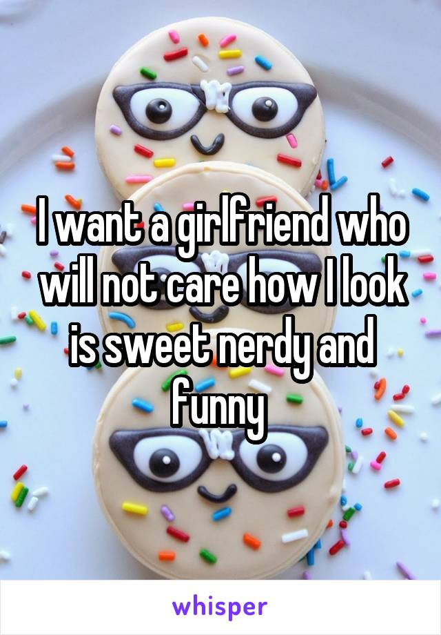 I want a girlfriend who will not care how I look is sweet nerdy and funny
