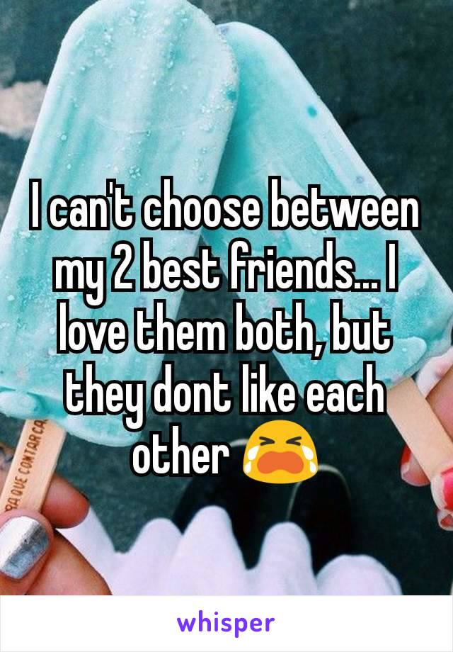 I can't choose between my 2 best friends... I love them both, but they dont like each other 😭