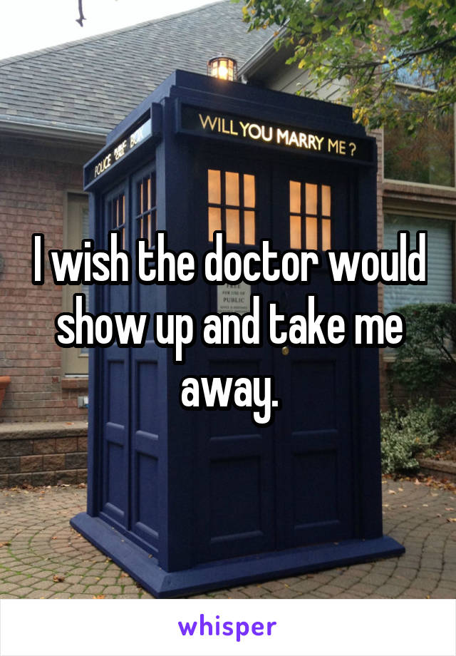 I wish the doctor would show up and take me away.