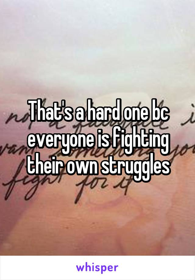 That's a hard one bc everyone is fighting their own struggles