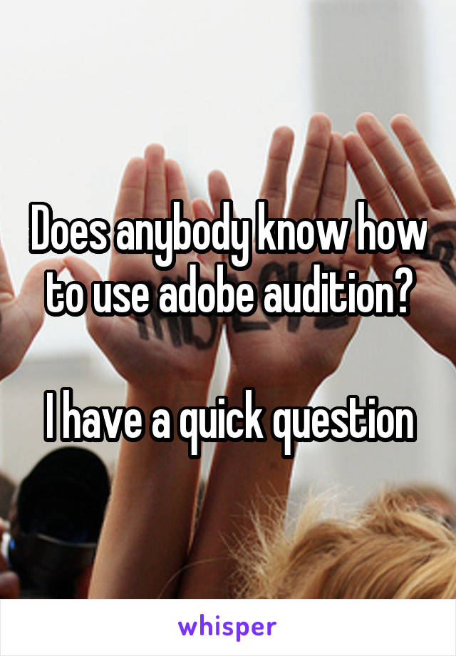 Does anybody know how to use adobe audition?  I have a quick question