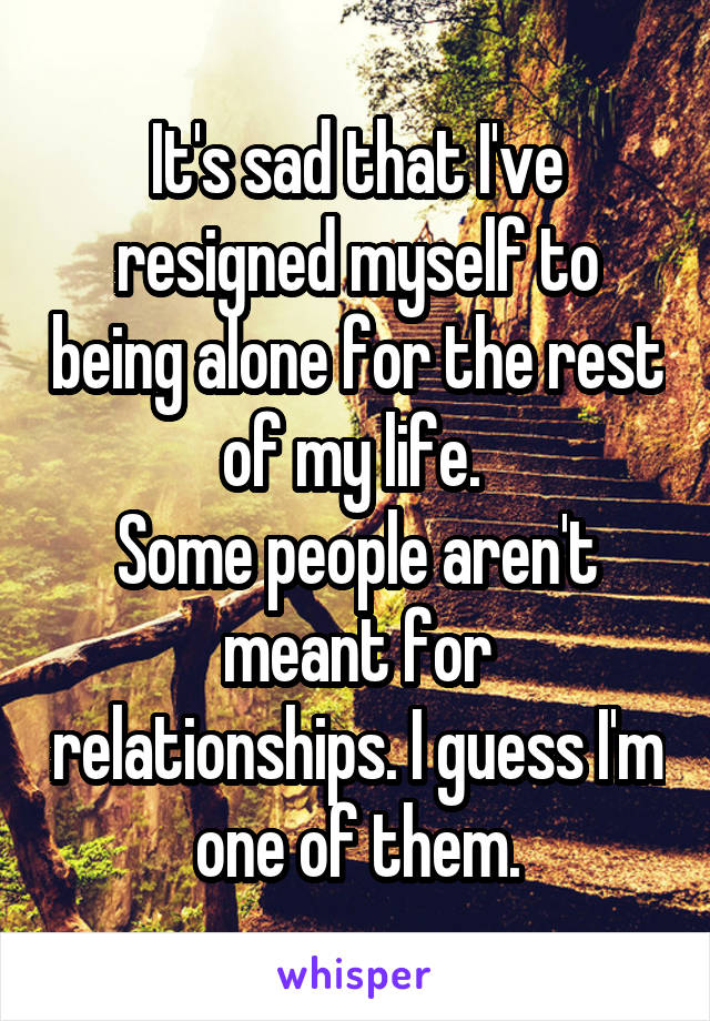 It's sad that I've resigned myself to being alone for the rest of my life.  Some people aren't meant for relationships. I guess I'm one of them.