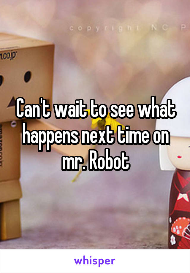 Can't wait to see what happens next time on mr. Robot