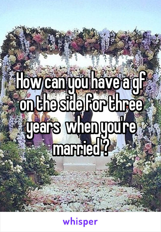 How can you have a gf on the side for three years  when you're married ?