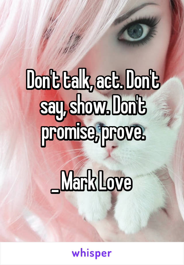 Don't talk, act. Don't say, show. Don't promise, prove.  _ Mark Love
