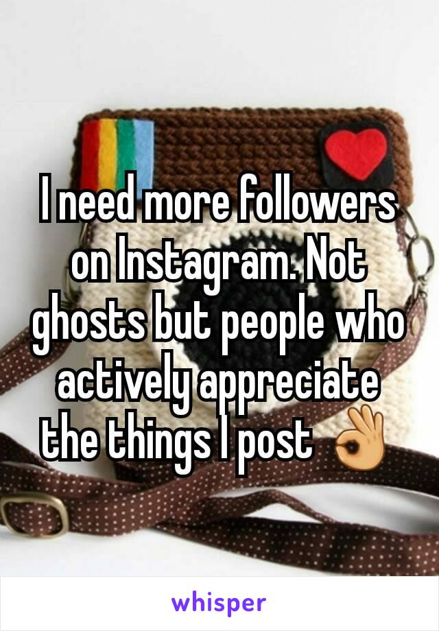 I need more followers on Instagram. Not ghosts but people who actively appreciate the things I post 👌
