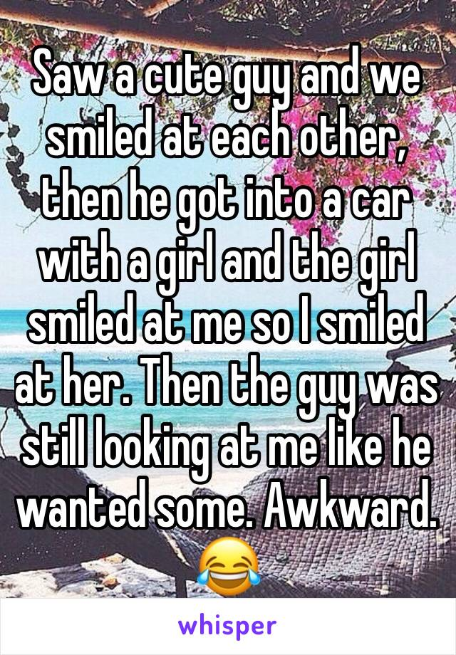 Saw a cute guy and we smiled at each other, then he got into a car with a girl and the girl smiled at me so I smiled at her. Then the guy was still looking at me like he wanted some. Awkward.  😂