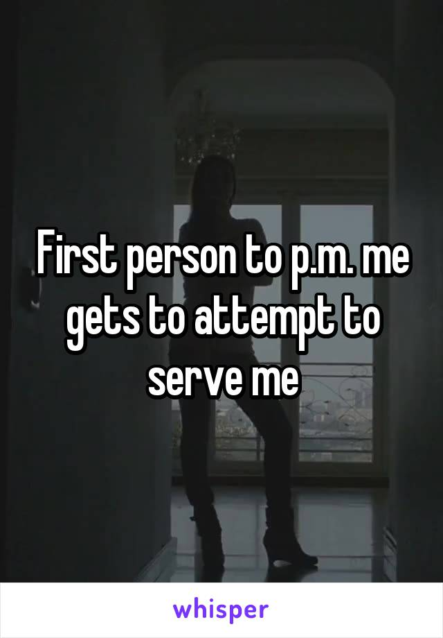 First person to p.m. me gets to attempt to serve me