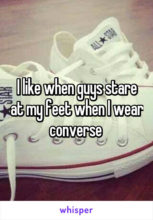 I like when guys stare at my feet when I wear converse