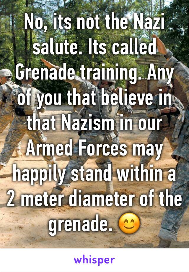 No, its not the Nazi salute. Its called Grenade training. Any of you that believe in that Nazism in our Armed Forces may happily stand within a 2 meter diameter of the grenade. 😊