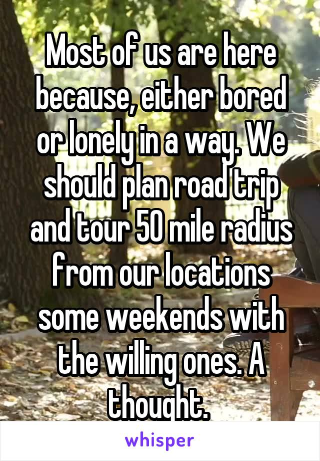 Most of us are here because, either bored or lonely in a way. We should plan road trip and tour 50 mile radius from our locations some weekends with the willing ones. A thought.