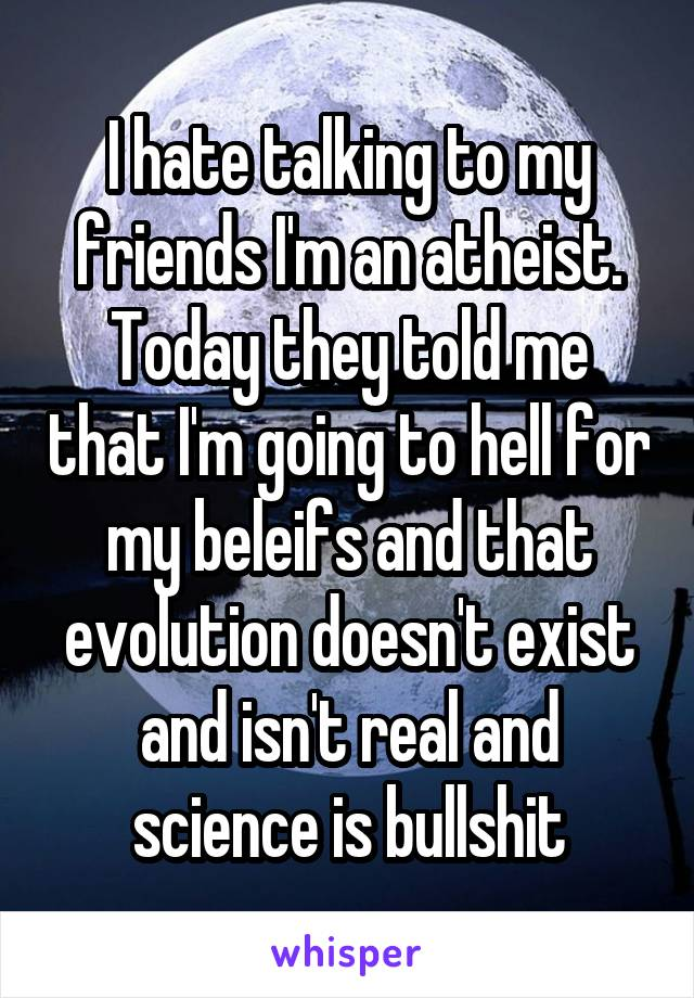 I hate talking to my friends I'm an atheist. Today they told me that I'm going to hell for my beleifs and that evolution doesn't exist and isn't real and science is bullshit