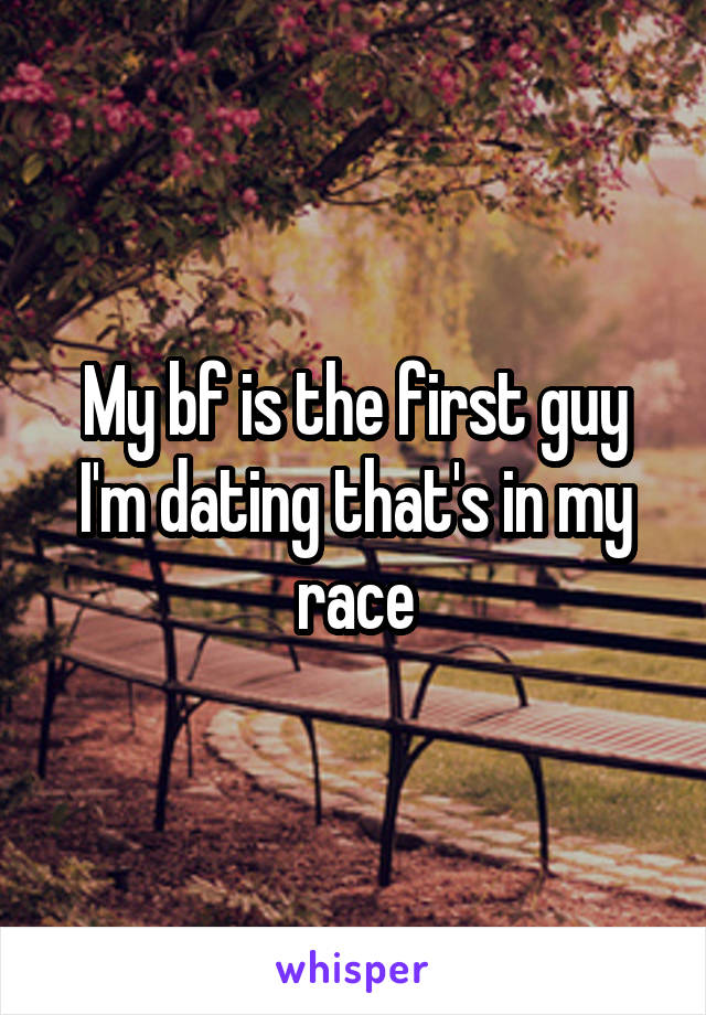 My bf is the first guy I'm dating that's in my race
