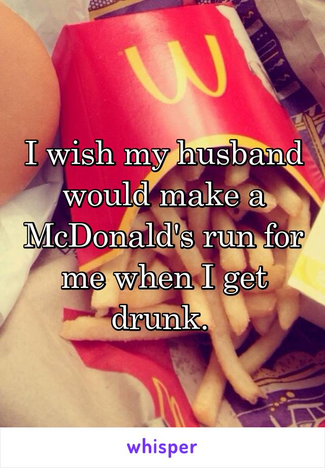 I wish my husband would make a McDonald's run for me when I get drunk.