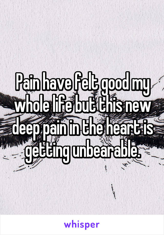 Pain have felt good my whole life but this new deep pain in the heart is getting unbearable.